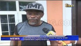 Comrade Tony Kabaka-Adun insists property under dispute was legally acquired